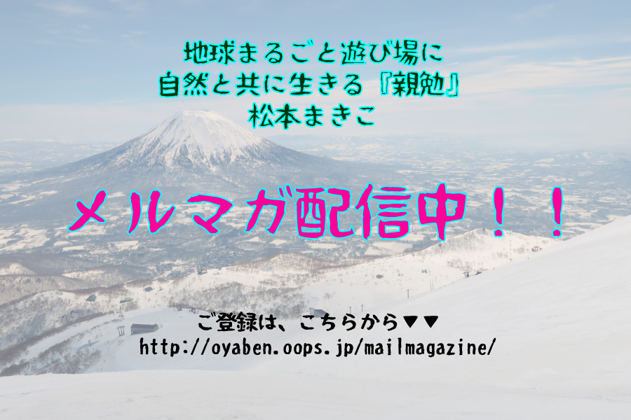 地球まるごと遊び場に 自然と共に生きる『親勉』松本まきこ 無料メルマガ配信中http://oyaben.oops.jp/mailmagazine/